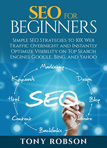 SEO for Beginners - Simple SEO Strategies to 10x Web Traffic Overnight and Instantly Optimize Visibility on Major Search Engines Google, Bing and Yahoo