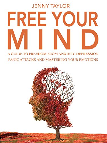 Free your mind: a guide to free yourself from anxiety, depression, panic attacks and master your emotions